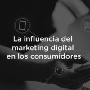 El marketing digital y su influencia en los consumidores