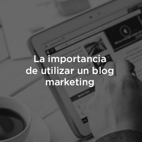 La importancia del Blog Marketing en tu estrategia digital.