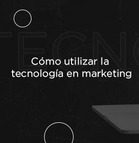 Cómo utilizar la tecnología en Marketing